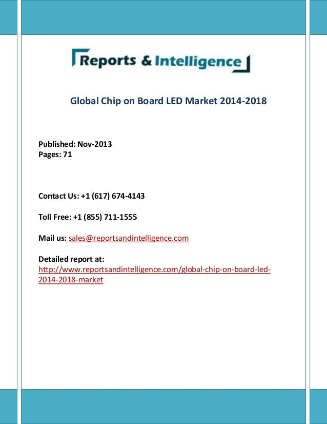 Global Chip on Board LED Market 2014-2018 Published: Nov-2013 Pages: 71 Contact Us: +1 (617) 674-4143 Toll Free: +1 (855) ...