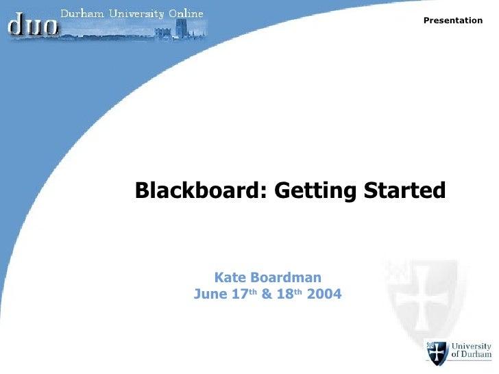 Kate Boardman June 17 th  & 18 th  2004 Blackboard: Getting Started Presentation