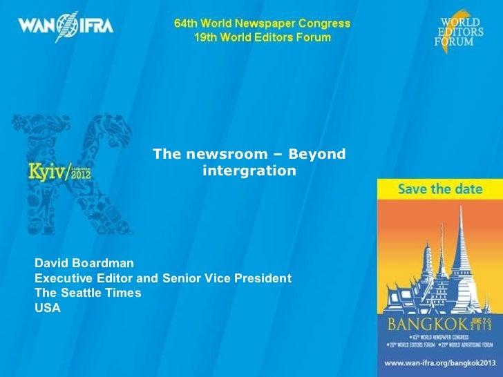 The newsroom – Beyond                         intergrationDavid BoardmanExecutive Editor and Senior Vice PresidentThe Seat...