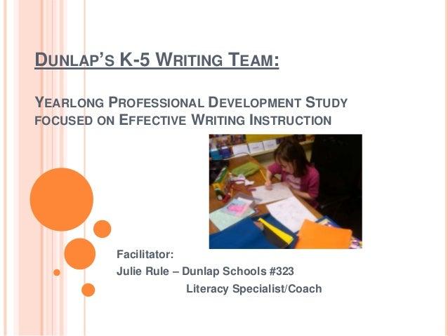 DUNLAP'S K-5 WRITING TEAM: YEARLONG PROFESSIONAL DEVELOPMENT STUDY FOCUSED ON EFFECTIVE WRITING INSTRUCTION Facilitator: J...