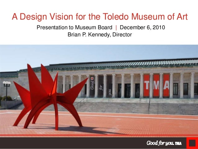 A Design Vision for the Toledo Museum of Art Presentation to Museum Board | December 6, 2010 Brian P. Kennedy, Director
