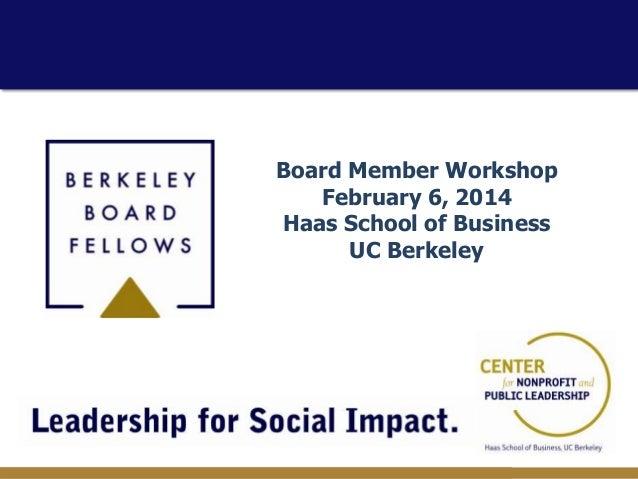 Board Member Workshop February 6, 2014 Haas School of Business UC Berkeley