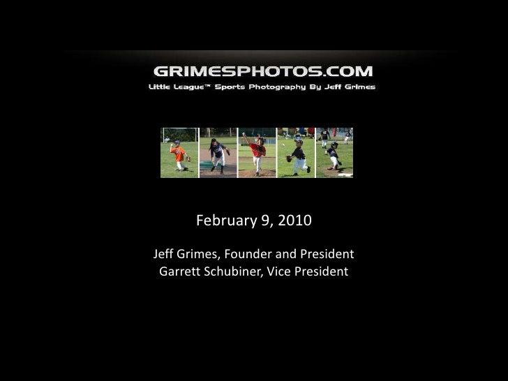 February 9, 2010<br />Jeff Grimes, Founder and President<br />Garrett Schubiner, Vice President<br />