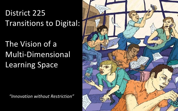 "District 225 Transitions to Digital:  The Vision of a Multi-Dimensional Learning Space "" Innovation without Restriction"""