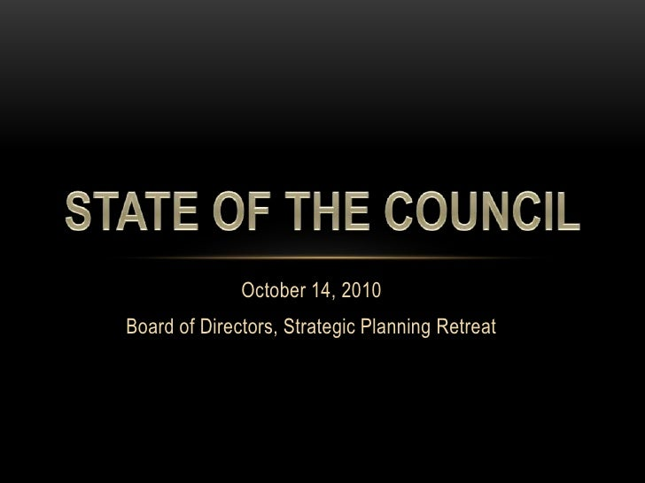 October 14, 2010<br />Board of Directors, Strategic Planning Retreat<br />STATE OF THE COUNCIL<br />