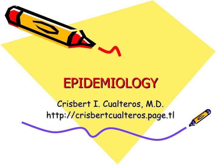EPIDEMIOLOGY Crisbert I. Cualteros, M.D. http://crisbertcualteros.page.tl
