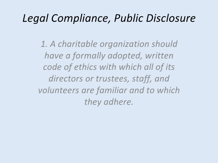Legal Compliance, Public Disclosure 1. A charitable organization should have a formally adopted, written code of ethics wi...