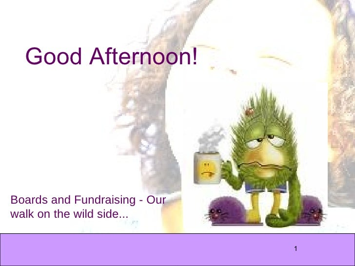 Good Afternoon! Boards and Fundraising - Our walk on the wild side...