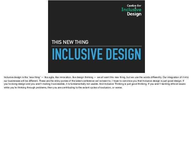 INCLUSIVE DESIGN THIS NEW THING Inclusive design is the 'new thing' — like agile, like innovation, like design thinking — ...