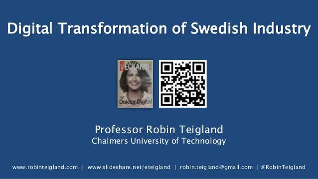Digital Transformation of Swedish Industry Professor Robin Teigland Chalmers University of Technology www.robinteigland.co...