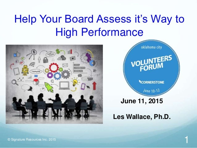 Help Your Board Assess it's Way to High Performance June 11, 2015 Les Wallace, Ph.D. 1© Signature Resources Inc. 2015