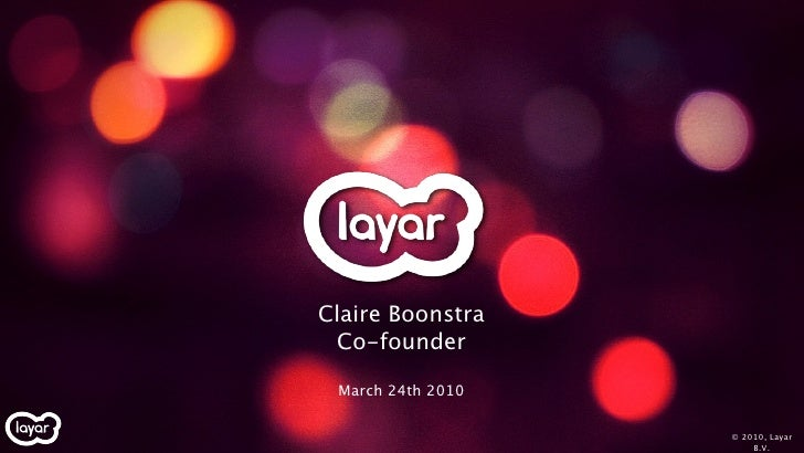 Claire Boonstra  Co-founder   March 24th 2010                     © 2010, Layar                        B.V.