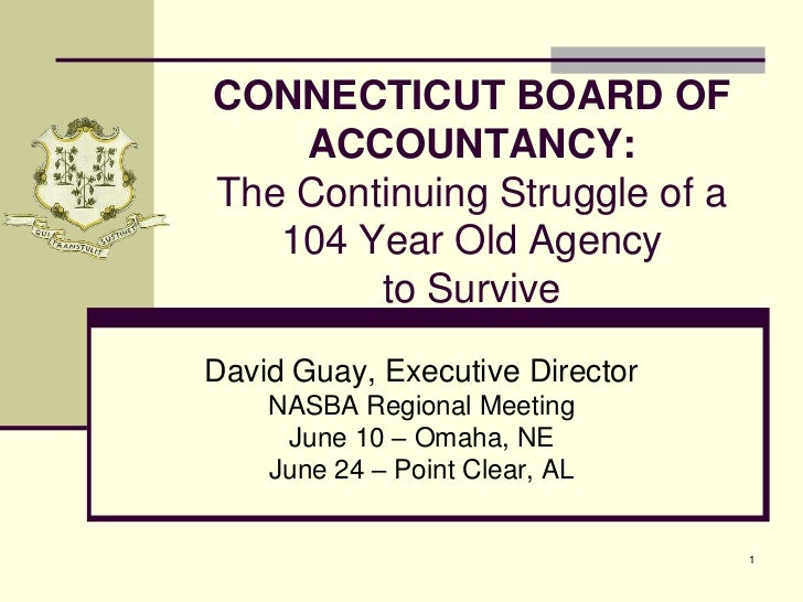 1<br />Connecticut Board of Accountancy: The Continuing Struggle of a 104 Year Old Agency to Survive<br />David Guay, Exec...