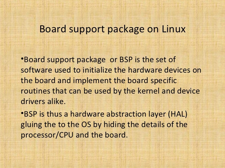 Board support package on Linux•Board support package or BSP is the set ofsoftware used to initialize the hardware devices ...