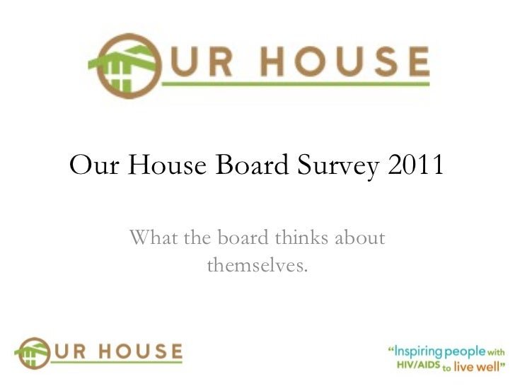 Our House Board Survey 2011 What the board thinks about themselves.