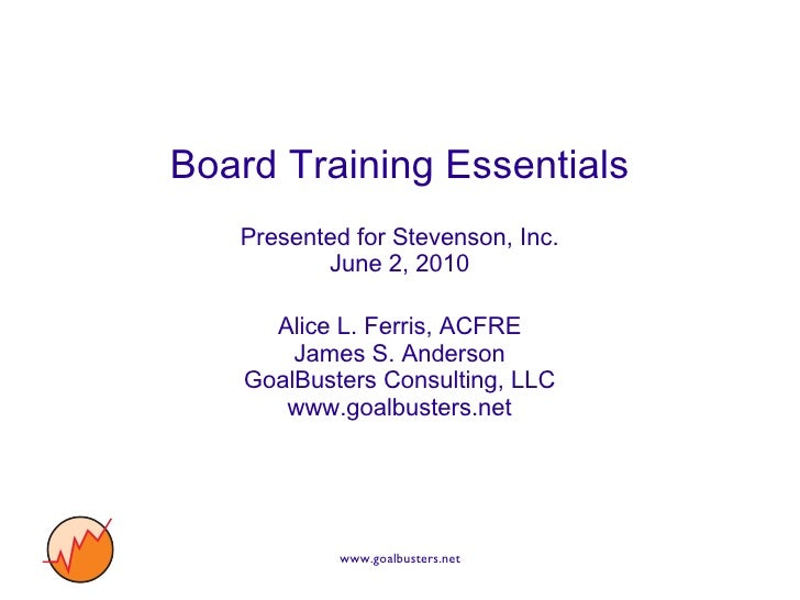 Board Training Essentials Presented for Stevenson, Inc. June 2, 2010 Alice L. Ferris, ACFRE James S. Anderson GoalBusters ...