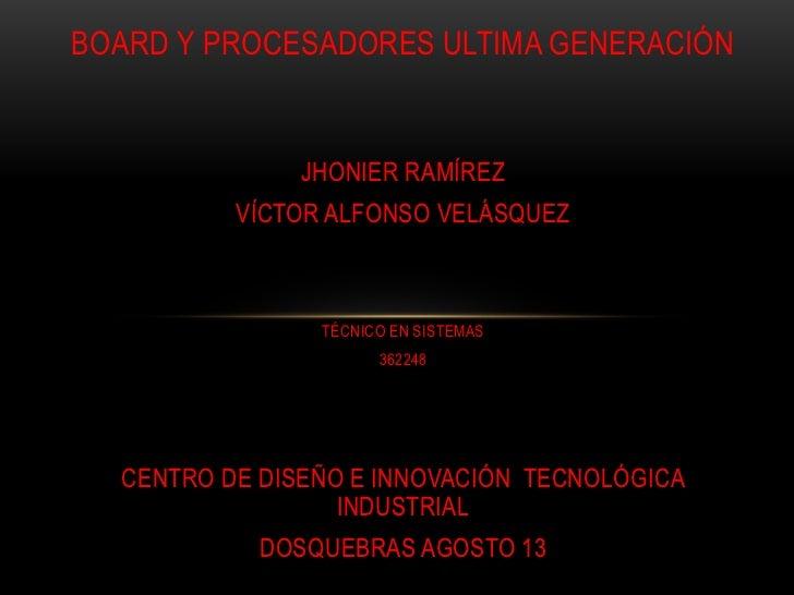 BOARD Y PROCESADORES ULTIMA GENERACIÓN               JHONIER RAMÍREZ          VÍCTOR ALFONSO VELÁSQUEZ                TÉCN...