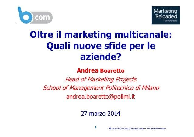 ©2014 Riproduzione riservata – Andrea Boaretto1 Oltre il marketing multicanale: Quali nuove sfide per le aziende? Andrea B...