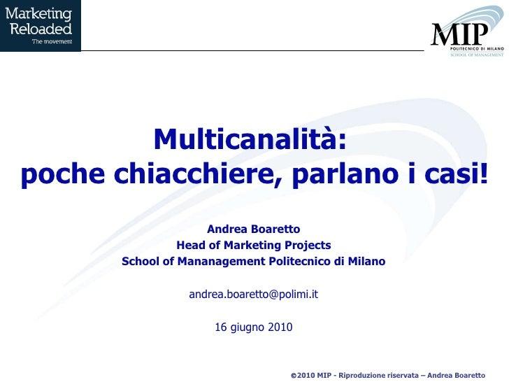 Multicanalità:  poche chiacchiere, parlano i casi! Andrea Boaretto Head of Marketing Projects School of Mananagement Polit...