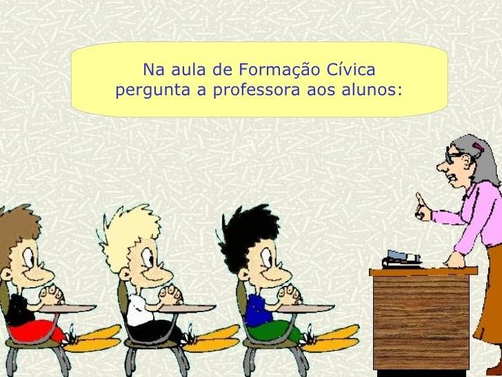 Na aula de Formação Cívica pergunta a professora aos alunos: