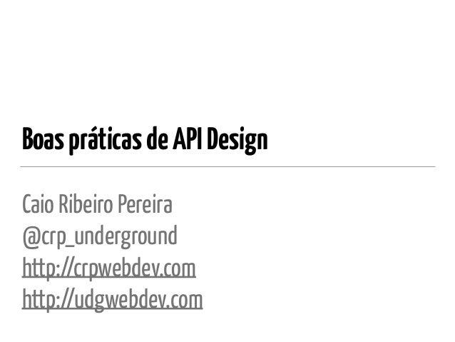 BoaspráticasdeAPIDesign Caio Ribeiro Pereira @crp_underground http://crpwebdev.com http://udgwebdev.com