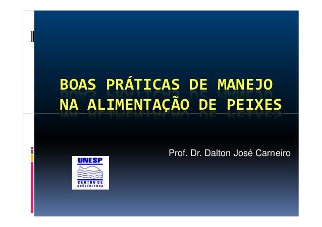 BOAS PRÁTICAS DE MANEJONA ALIMENTAÇÃO DE PEIXES           Prof. Dr. Dalton José Carneiro