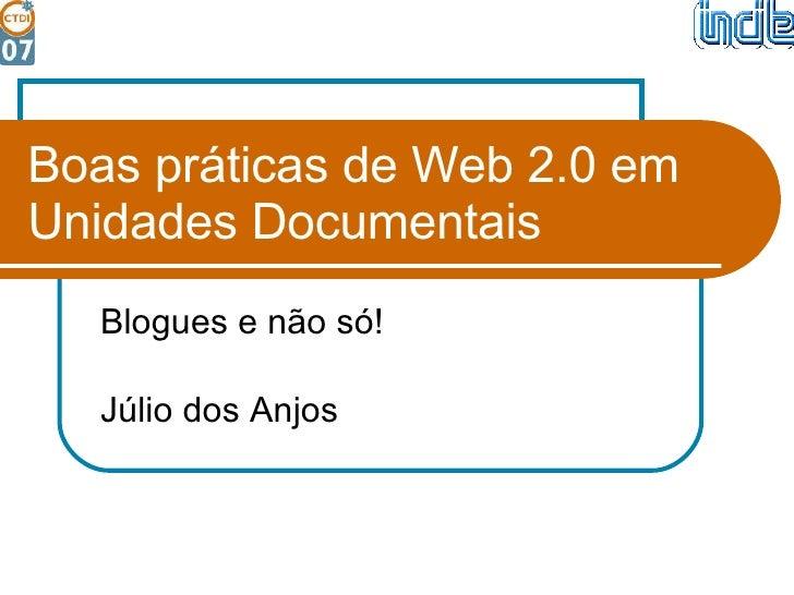 Boas práticas de Web 2.0 em Unidades Documentais Blogues e não só! Júlio dos Anjos