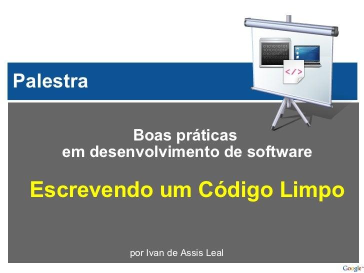 Boas práticas em desenvolvimentode software Escrevendo um Código Limpo por Ivan de Assis Leal Palestra
