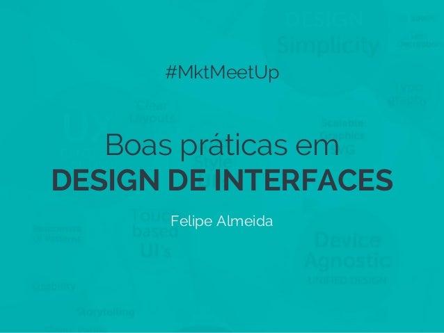 #MktMeetUp  Boas práticas em DESIGN DE INTERFACES Felipe Almeida