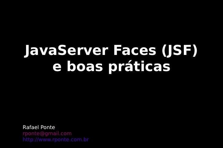 JavaServer Faces (JSF)    e boas práticas    Rafael Ponte rponte@gmail.com http://www.rponte.com.br