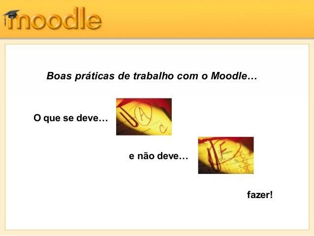 Boas práticas de trabalho com o Moodle…O que se deve…                 e não deve…                                       fa...