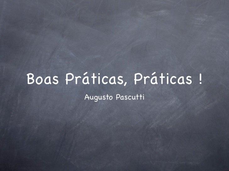 Boas Práticas, Práticas !         Augusto Pascutti