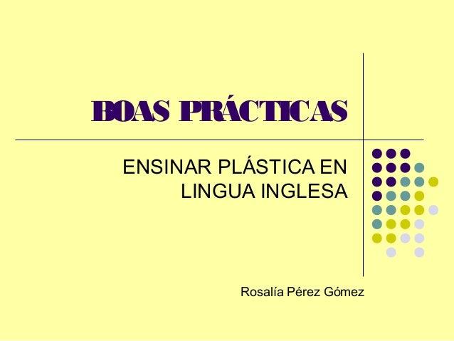 BOAS PRÁCTICAS ENSINAR PLÁSTICA EN      LINGUA INGLESA          Rosalía Pérez Gómez