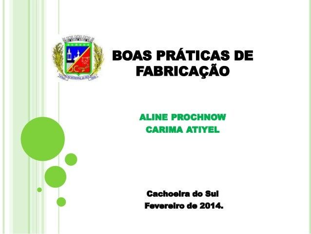 BOAS PRÁTICAS DE FABRICAÇÃO ALINE PROCHNOW CARIMA ATIYEL  Cachoeira do Sul Fevereiro de 2014.