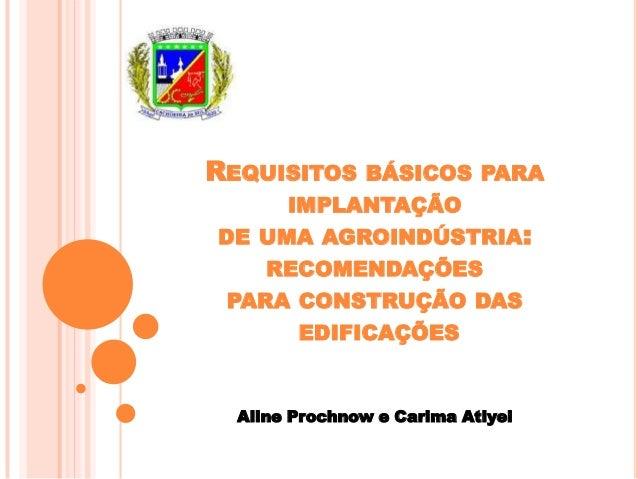 REQUISITOS  BÁSICOS PARA IMPLANTAÇÃO DE UMA AGROINDÚSTRIA:  RECOMENDAÇÕES PARA CONSTRUÇÃO DAS EDIFICAÇÕES  Aline Prochnow ...