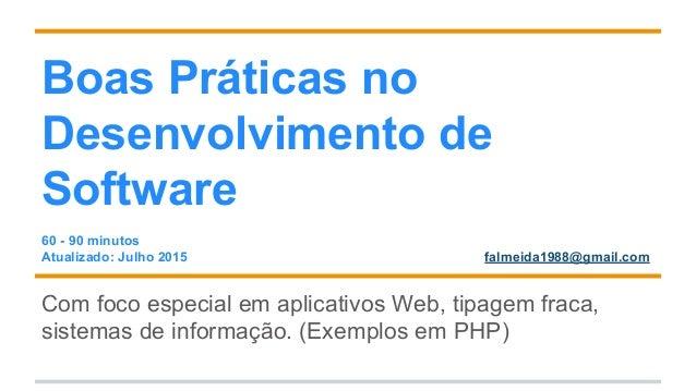 Boas Práticas no Desenvolvimento de Software 60 - 90 minutos Atualizado: Julho 2015 falmeida1988@gmail.com Com foco especi...