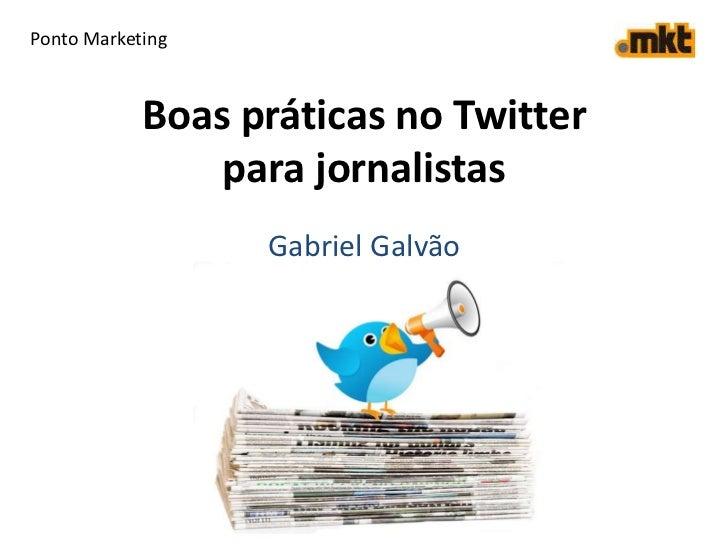 Ponto Marketing<br />Boas práticas no Twitter para jornalistas<br />Gabriel Galvão<br />