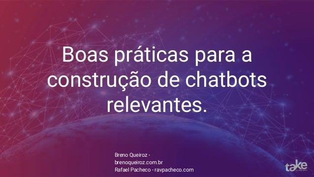 Boas práticas para a construção de chatbots relevantes. Breno Queiroz - brenoqueiroz.com.br Rafael Pacheco - ravpacheco.com