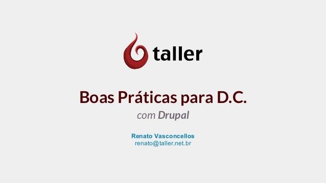 Boas Práticas para D.C. com Drupal Renato Vasconcellos renato@taller.net.br
