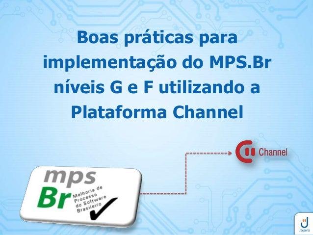 Boas práticas para implementação do MPS.Br níveis G e F utilizando a Plataforma Channel