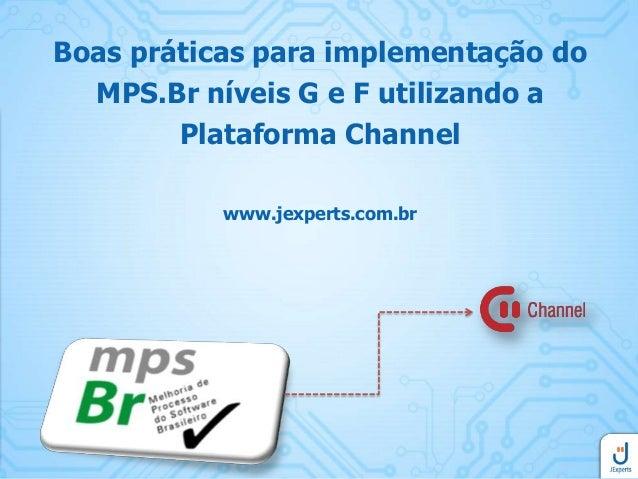 Boas práticas para implementação do MPS.Br níveis G e F utilizando a Plataforma Channel www.jexperts.com.br