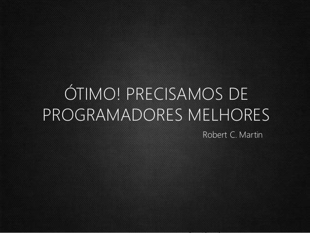 ÓTIMO! PRECISAMOS DE PROGRAMADORES MELHORES Robert C. Martin