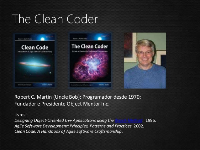 The Clean Coder Robert C. Martin (Uncle Bob); Programador desde 1970; Fundador e Presidente Object Mentor Inc. Livros: Des...