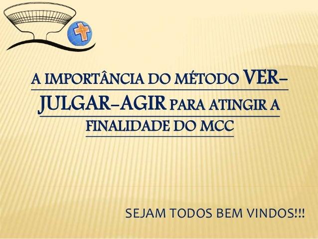 A IMPORTÂNCIA DO MÉTODO VER- JULGAR-AGIR PARA ATINGIR A FINALIDADE DO MCC SEJAM TODOS BEM VINDOS!!!
