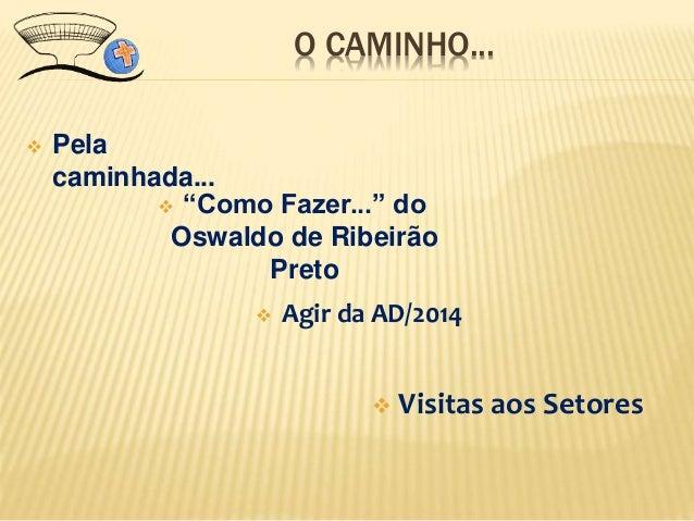 """O CAMINHO...  """"Como Fazer..."""" do Oswaldo de Ribeirão Preto  Pela caminhada...  Agir da AD/2014  Visitas aos Setores"""
