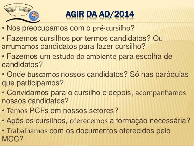 AGIR DA AD/2014 • Nos preocupamos com o pré-cursilho? • Fazemos cursilhos por termos candidatos? Ou arrumamos candidatos p...