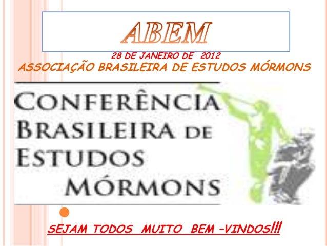 28 DE JANEIRO DE 2012ASSOCIAÇÃO BRASILEIRA DE ESTUDOS MÓRMONS    SEJAM TODOS MUITO BEM –VINDOS!!!