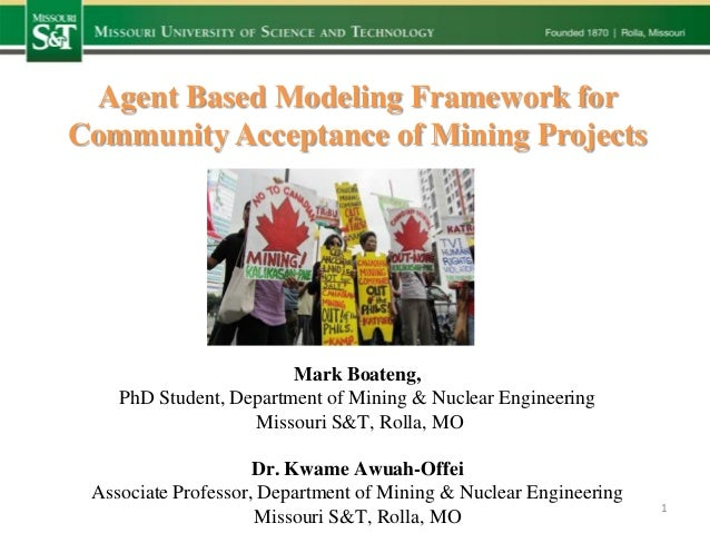 Agent Based Modeling Framework for Community Acceptance of Mining Projects  Mark Boateng, PhD Student, Department of Minin...