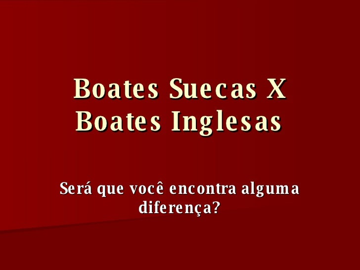 Boates Suecas X Boates Inglesas Será que você encontra alguma diferença?
