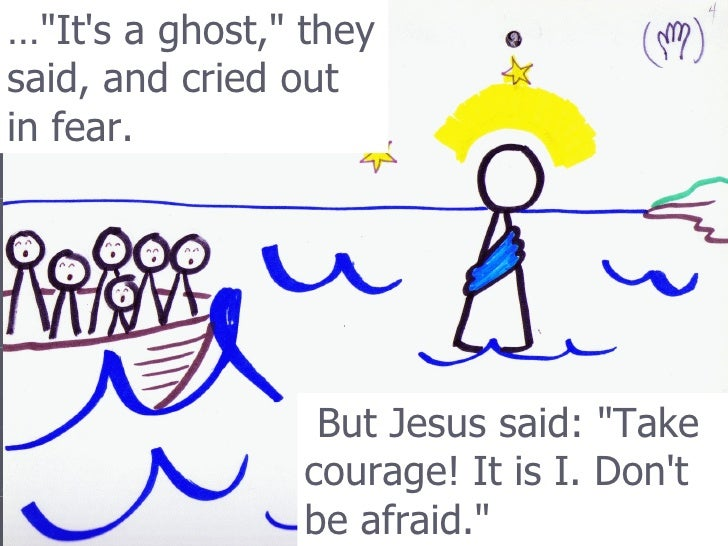 "… ""It's a ghost,"" they said, and cried out in fear.   But Jesus said: ""Take courage! It is I. Don't be afra..."